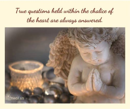 True questions held within the chalice of the heart are always answered.
