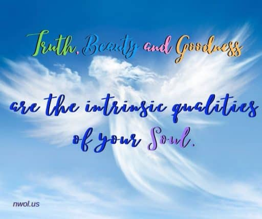 Truth, Beauty and Goodness are the intrinsic qualities of your Soul.