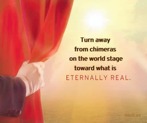 Turn away from chimeras on the world stage toward what is eternally real.