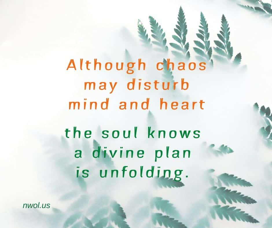 Although chaos may disturb mind and heart, the soul knows a divine plan is unfolding.