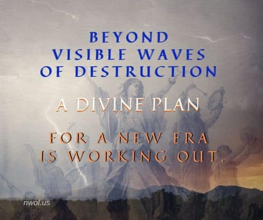Beyond visible waves of destruction, a Divine Plan for a New Era is working out.