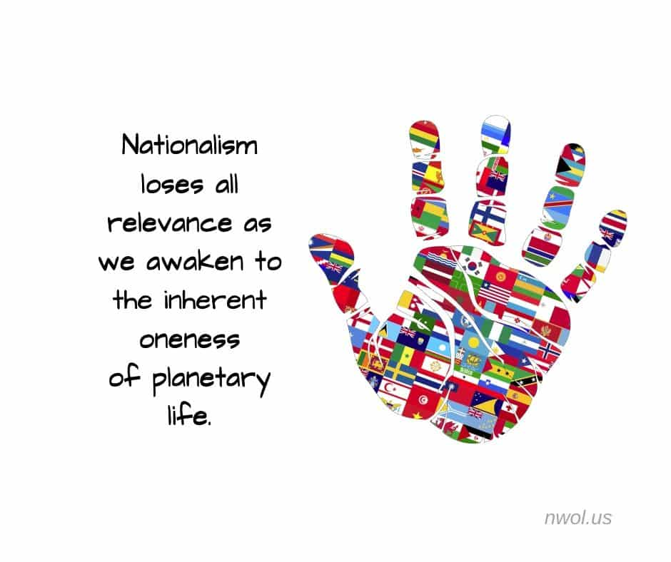 Nationalism loses all relevance as we awaken to the inherent oneness of planetary life.