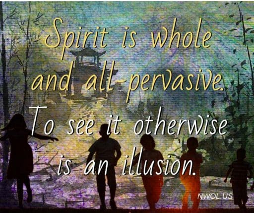 Spirit is whole and all-pervasive. To see it otherwise is an illusion.
