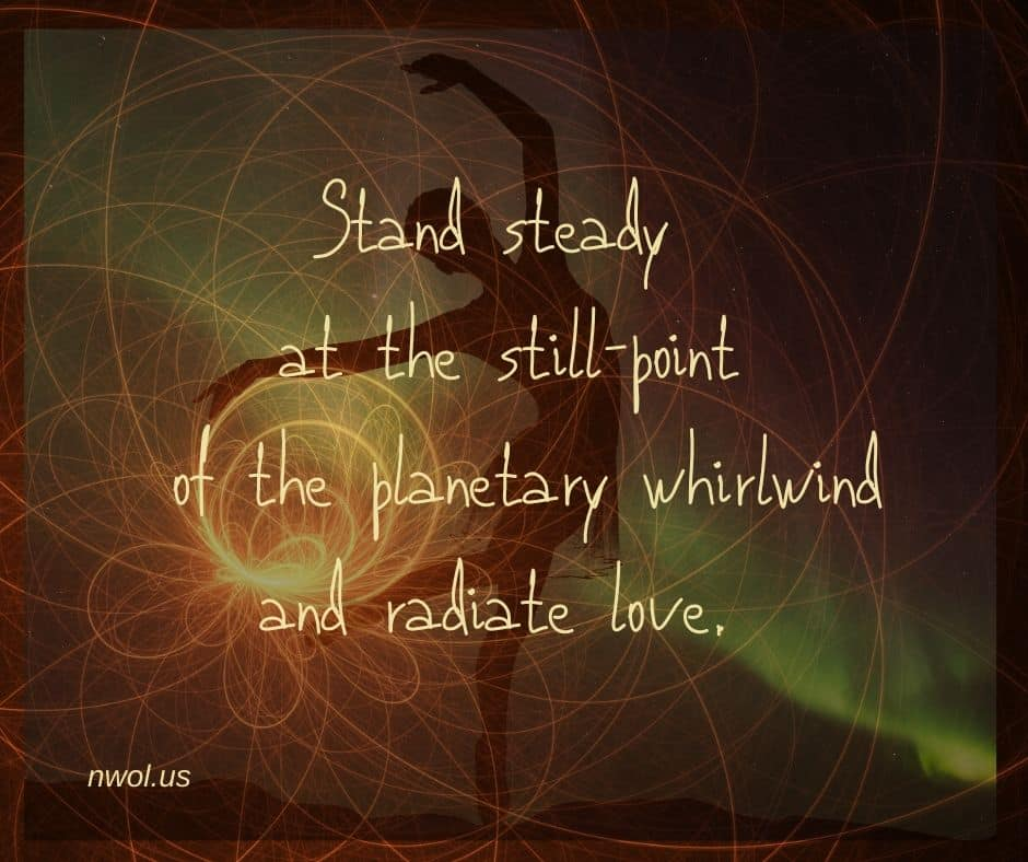 Stand steady at the still-point of the planetary whirlwind and radiate love.