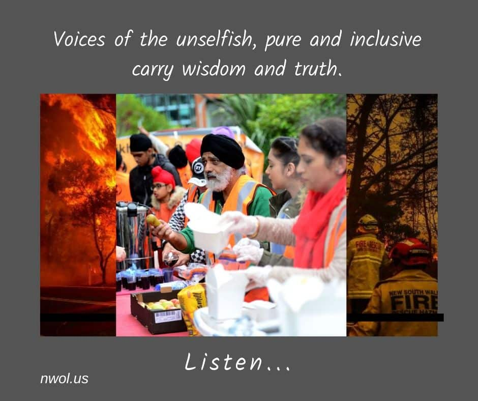 Voices of the unselfish, pure and inclusive, carry wisdom and truth. Listen!
