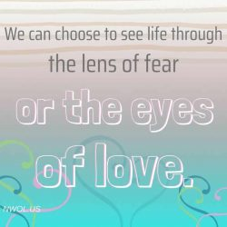 We can choose to see life through the lens of fear