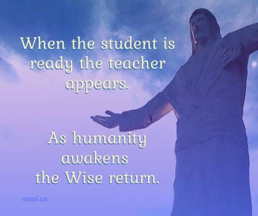 When the student is ready the teacher appears. As humanity awakens Wise return.