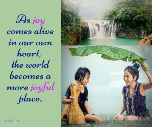 As joy comes alive in our own heart, the world becomes a more joyful place.