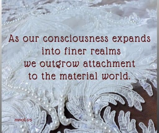 As our consciousness expands into finer realms we outgrow attachment to the material world.