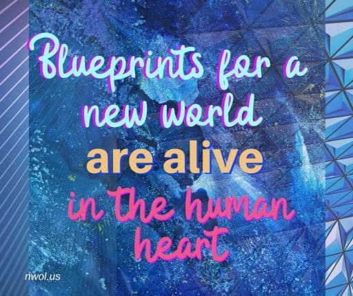 Blueprints for a new world are alive in the human heart.