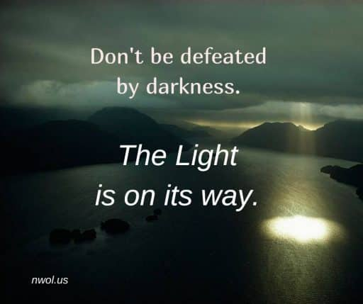 Don't be defeated by darkness. The Light is on its way.