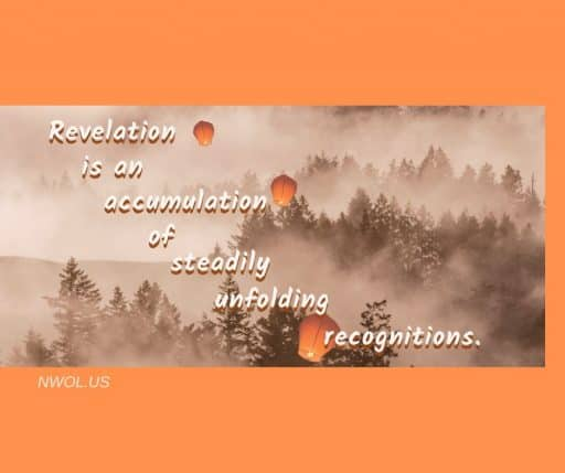 Revelation is an accumulation of steadily unfolding recognitions.