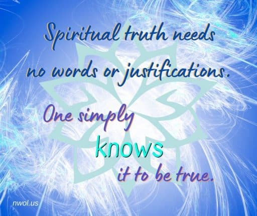 Spiritual truth requires no words or justification. One simply knows it to be true.