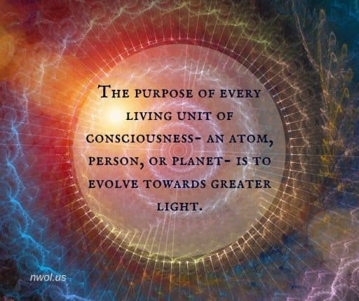 The purpose of every living unit of consciousness—an atom, person or planet—is to evolve towards greater light.