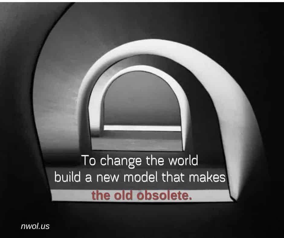 To change the world build a new model that makes the old obsolete.