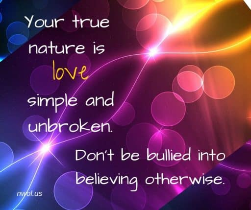 Your true nature is Love, simple and unbroken. Don't be bullied into believing otherwise.