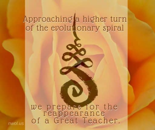 Approaching a higher turn of the evolutionary spiral, we prepare for the reappearance of a Great Teacher.