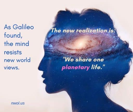 As Galileo experienced, the mind resists new world views. The new realization is: 'We share one planetary life.'