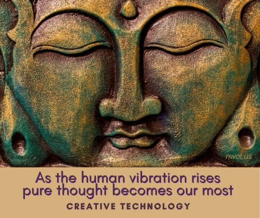 As the human vibration rises, pure thought becomes our most creative technology.