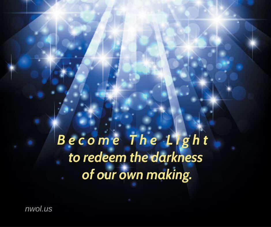 Become the Light to redeem the darkness of our own making.