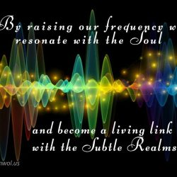 By raising our frequency we resonate with the Soul