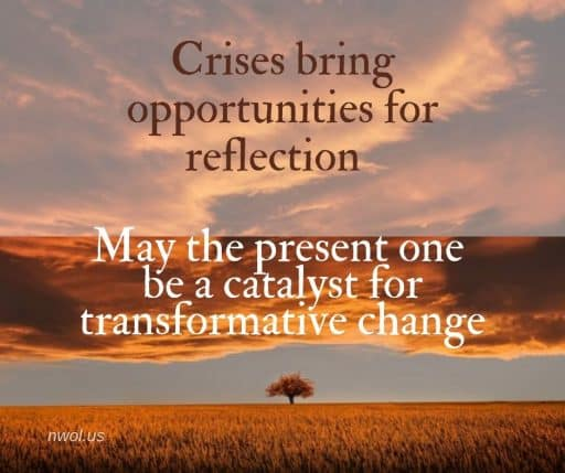 Crises bring opportunities for reflection. May the present one be a catalyst for transformative change.