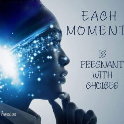 EACH MOMENT is pregnant with choices