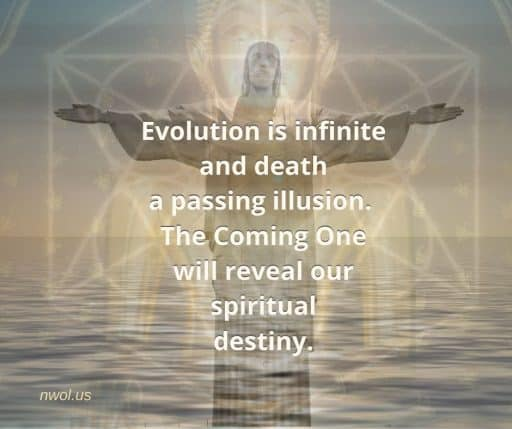 Evolution is infinite and death a passing illusion. The Coming One will reveal our spiritual destiny.