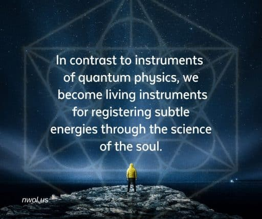 In contrast to instruments of quantum physics, we become living instruments for registering subtle energies through the science of the soul.