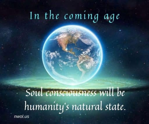 In the coming age Soul consciousness will be humanity's natural state.