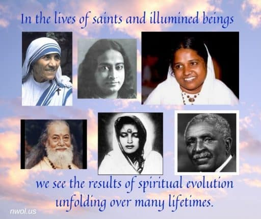 In the lives of saints and illumined beings we see the results of spiritual evolution unfolding over many lifetimes.