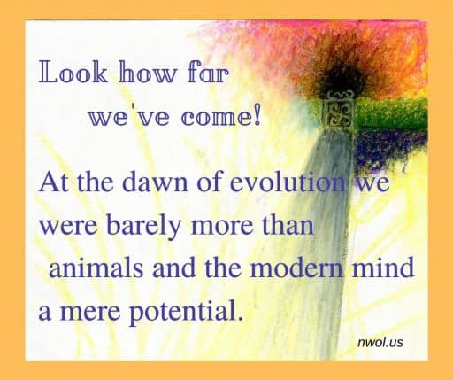 Look how far we've come! At the dawn of evolution we were barely more than animals and the modern mind was a mere potential.
