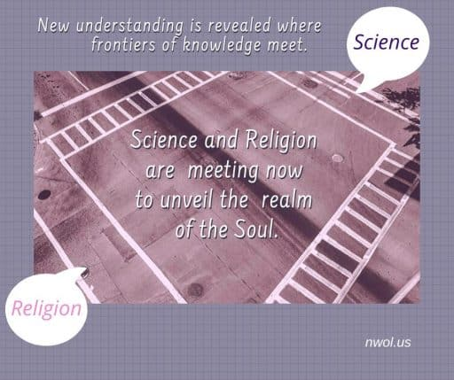New understanding is revealed where frontiers of knowledge meet. Science and religion are meeting now to unveil the realm of the Soul.