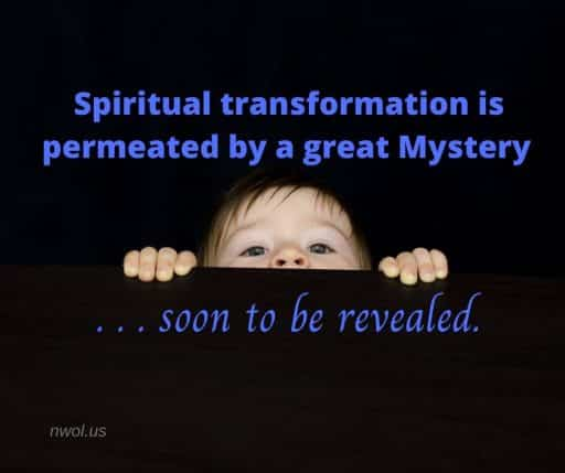 Spiritual transformation is permeated by a great Mystery…soon to be revealed.