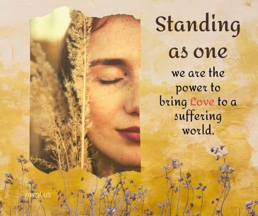 Standing as One, we are the power to bring Love to a suffering world.