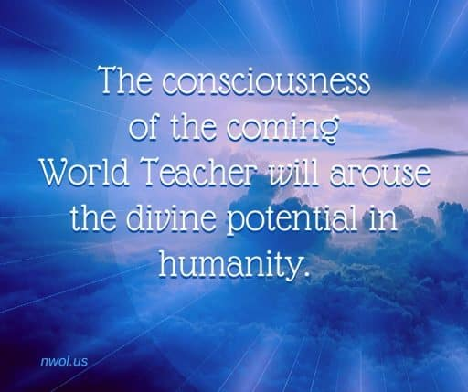 The consciousness of the coming World Teacher will arouse the divine potential in humanity.