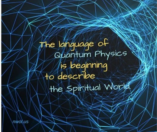 The language of Quantum Physics Is beginning to describe the spiritual World.