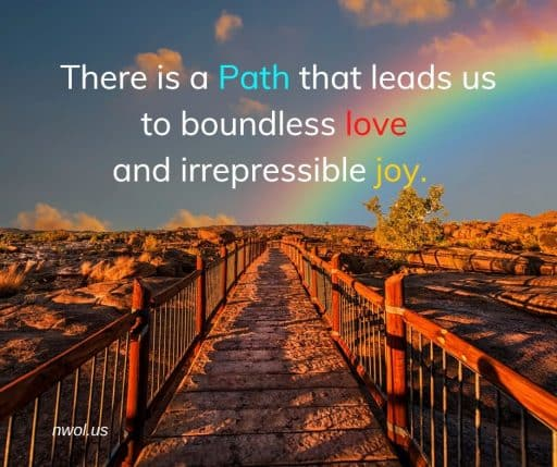 There is a Path that leads us to boundless love and irrepressible joy.