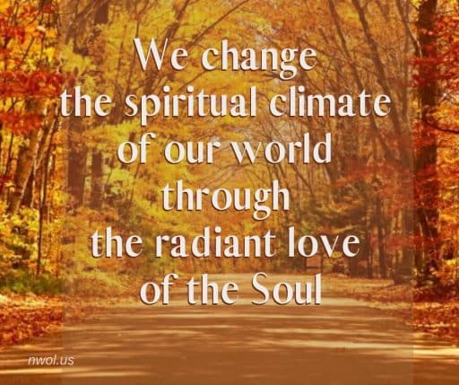 We change the spiritual climate of our world through the radiant love of the Soul.