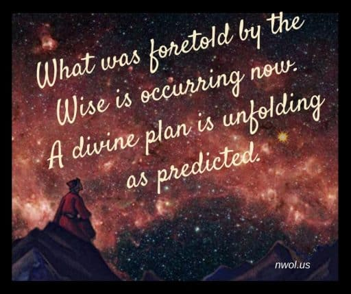 What was foretold by the Wise is occurring now. A divine plan is unfolding as predicted.