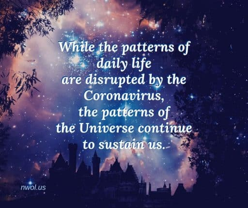 While the patterns of daily life are disrupted by the Coronavirus, the patterns of the universe continue to sustain us.