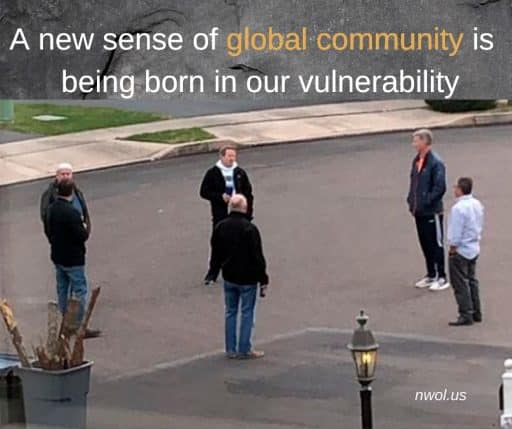 A new sense of global community is being born in our vulnerability.