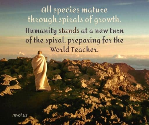 All species mature through spirals of growth. Humanity stands at a new turn of the spiral, preparing for the World Teacher.