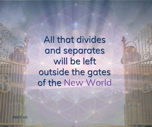 All that divides and separates will be left outside the gates of the New World.