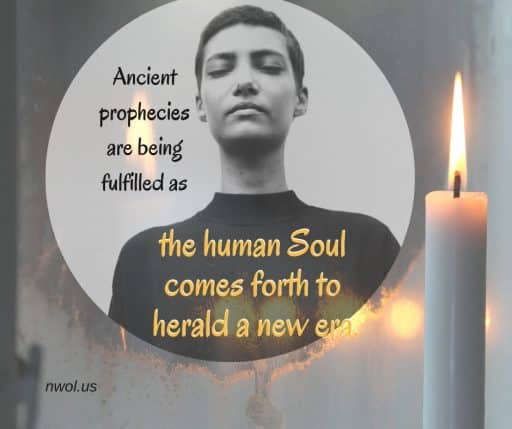 Ancient prophecies are being fulfilled as the human Soul comes forth to herald a new era.