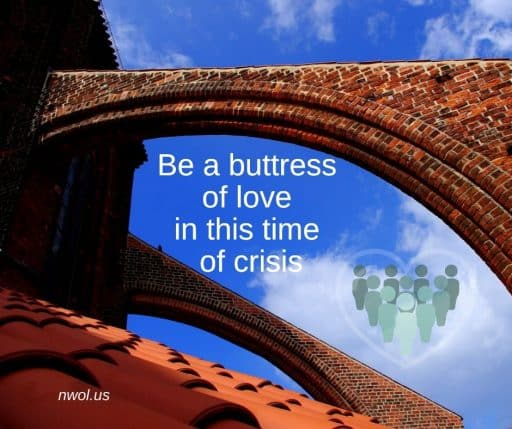 Be a buttress of love in these times of crisis.