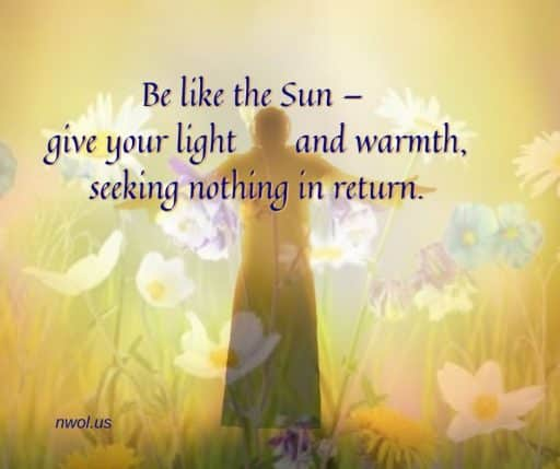 Be like the sun—give your light and warmth, seeking nothing in return.