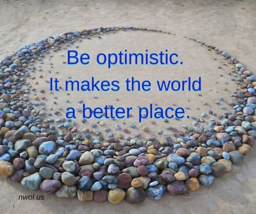 Be optimistic. It makes the world a better place.