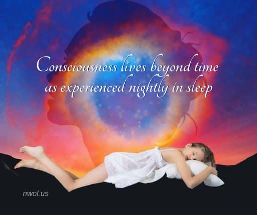 Consciousness lives beyond time as experienced nightly in sleep.
