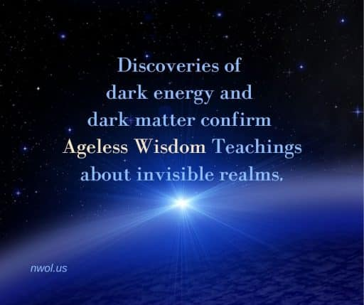Discoveries of dark energy and dark matter confirm Ageless Wisdom teachings about invisible realms of life.
